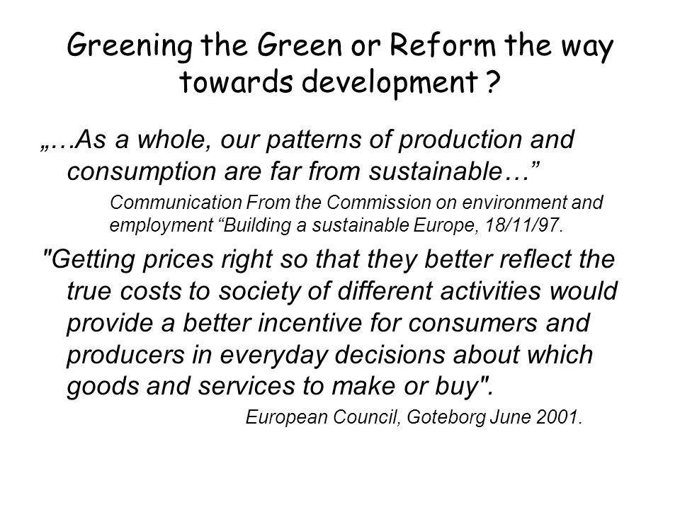 "Greening the Green or Reform the way towards development ? ""…As a whole, our patterns of production and consumption are far from sustainable…"" Communi"
