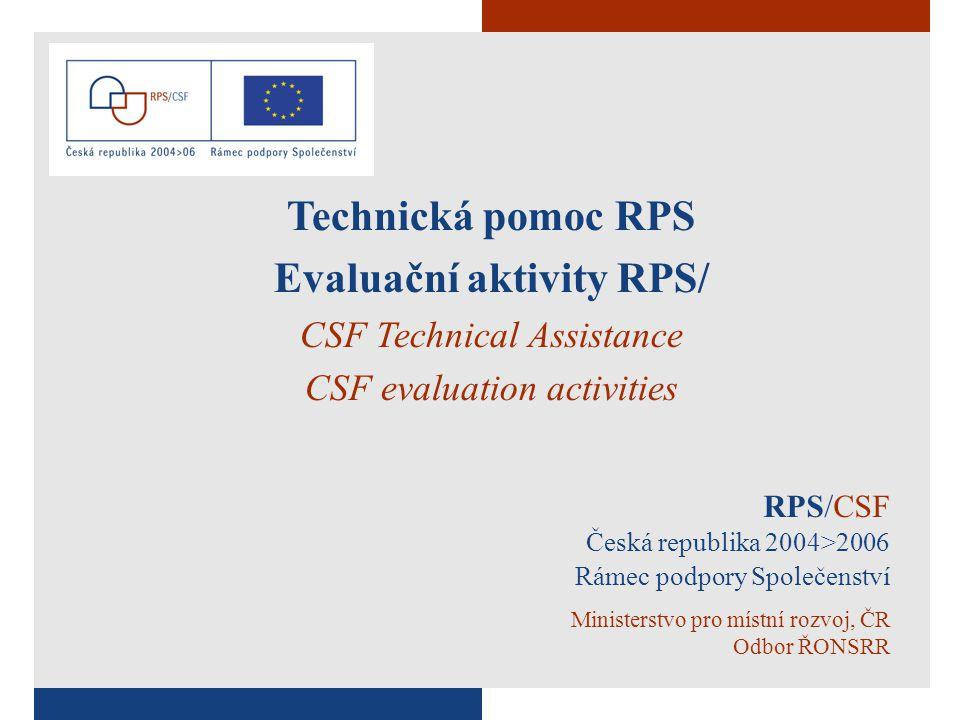 1 RPS/CSF Česká republika 2004>2006 Rámec podpory Společenství Ministerstvo pro místní rozvoj, ČR Odbor ŘONSRR Technická pomoc RPS Evaluační aktivity RPS/ CSF Technical Assistance CSF evaluation activities