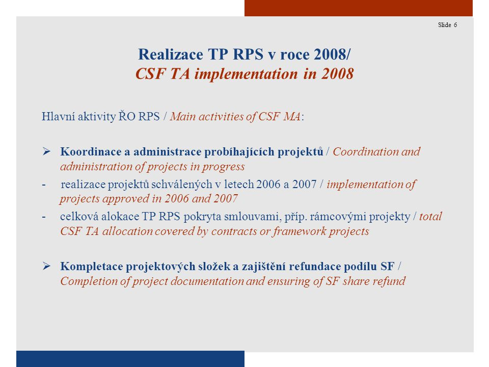 6 Realizace TP RPS v roce 2008/ CSF TA implementation in 2008 Hlavní aktivity ŘO RPS / Main activities of CSF MA:  Koordinace a administrace probíhajících projektů / Coordination and administration of projects in progress - realizace projektů schválených v letech 2006 a 2007 / implementation of projects approved in 2006 and 2007 -celková alokace TP RPS pokryta smlouvami, příp.