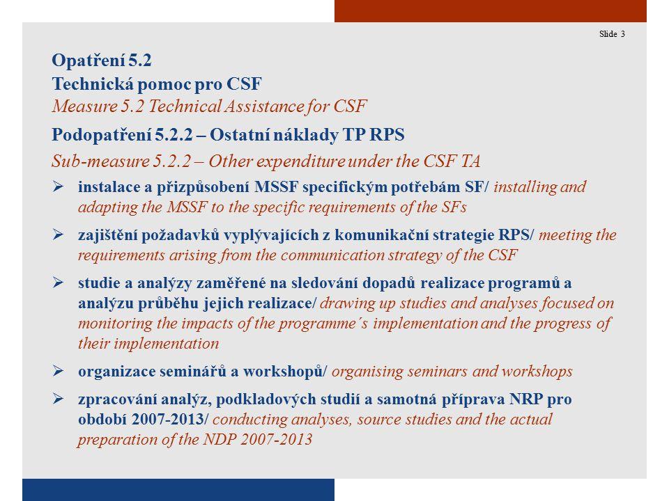 3 Opatření 5.2 Technická pomoc pro CSF Measure 5.2 Technical Assistance for CSF Podopatření 5.2.2 – Ostatní náklady TP RPS Sub-measure 5.2.2 – Other expenditure under the CSF TA  instalace a přizpůsobení MSSF specifickým potřebám SF/ installing and adapting the MSSF to the specific requirements of the SFs  zajištění požadavků vyplývajících z komunikační strategie RPS/ meeting the requirements arising from the communication strategy of the CSF  studie a analýzy zaměřené na sledování dopadů realizace programů a analýzu průběhu jejich realizace/ drawing up studies and analyses focused on monitoring the impacts of the programme´s implementation and the progress of their implementation  organizace seminářů a workshopů/ organising seminars and workshops  zpracování analýz, podkladových studií a samotná příprava NRP pro období 2007-2013/ conducting analyses, source studies and the actual preparation of the NDP 2007-2013 Slide 3