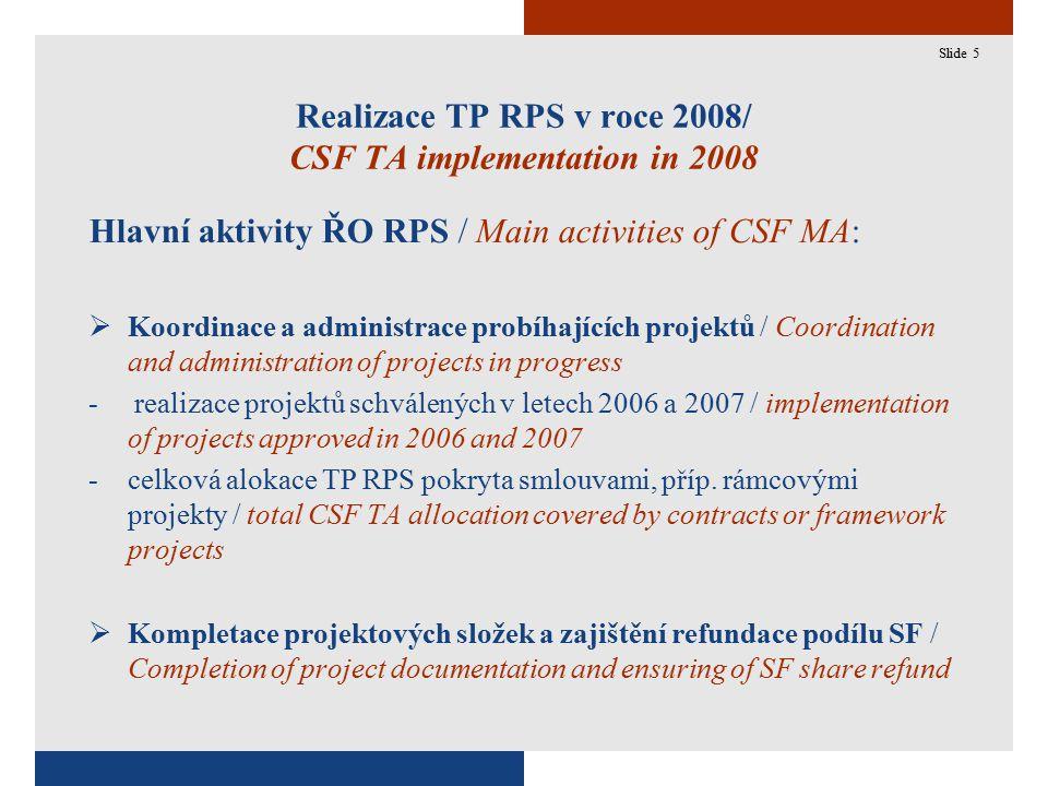 5 Realizace TP RPS v roce 2008/ CSF TA implementation in 2008 Hlavní aktivity ŘO RPS / Main activities of CSF MA:  Koordinace a administrace probíhajících projektů / Coordination and administration of projects in progress - realizace projektů schválených v letech 2006 a 2007 / implementation of projects approved in 2006 and 2007 -celková alokace TP RPS pokryta smlouvami, příp.