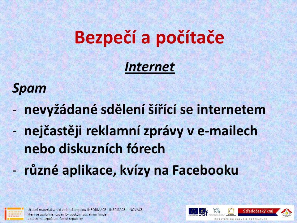 Bezpečí a počítače Internet Spam -nevyžádané sdělení šířící se internetem -nejčastěji reklamní zprávy v e-mailech nebo diskuzních fórech -různé aplikace, kvízy na Facebooku Učební materiál vznikl v rámci projektu INFORMACE – INSPIRACE – INOVACE, který je spolufinancován Evropským sociálním fondem a státním rozpočtem České republiky.