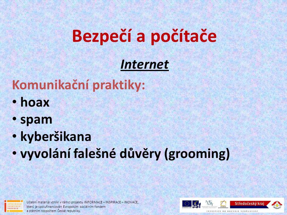Bezpečí a počítače Internet Hoax -falešná, poplašná zpráva zasílaná emailem -varuje před neexistujícím nebezpečím; falešné nabídky, fámy -výzva k odeslání na další adresy: řetězové emaily s podvody, mystifikacemi, žerty -primárně neškodí, ale obtěžuje -www.hoax.czwww.hoax.cz Učební materiál vznikl v rámci projektu INFORMACE – INSPIRACE – INOVACE, který je spolufinancován Evropským sociálním fondem a státním rozpočtem České republiky.