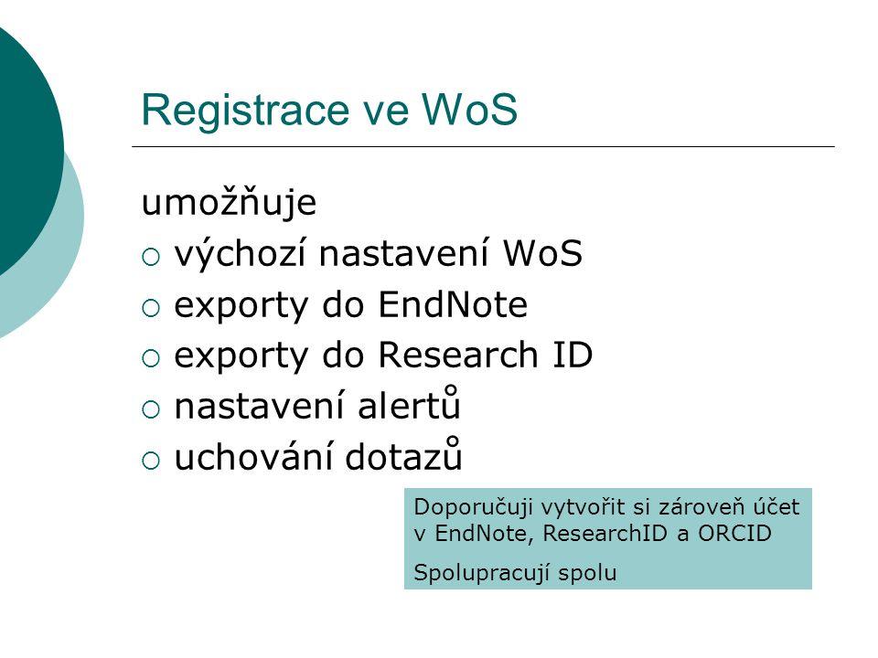 Registrace ve WoS umožňuje  výchozí nastavení WoS  exporty do EndNote  exporty do Research ID  nastavení alertů  uchování dotazů Doporučuji vytvořit si zároveň účet v EndNote, ResearchID a ORCID Spolupracují spolu