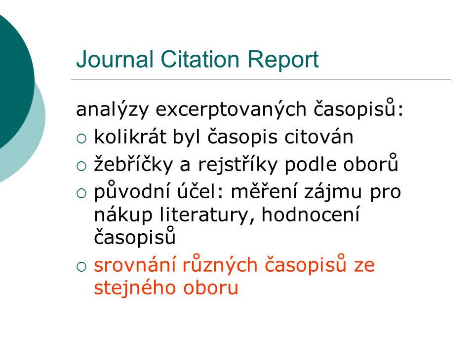 Journal Citation Report analýzy excerptovaných časopisů:  kolikrát byl časopis citován  žebříčky a rejstříky podle oborů  původní účel: měření zájmu pro nákup literatury, hodnocení časopisů  srovnání různých časopisů ze stejného oboru
