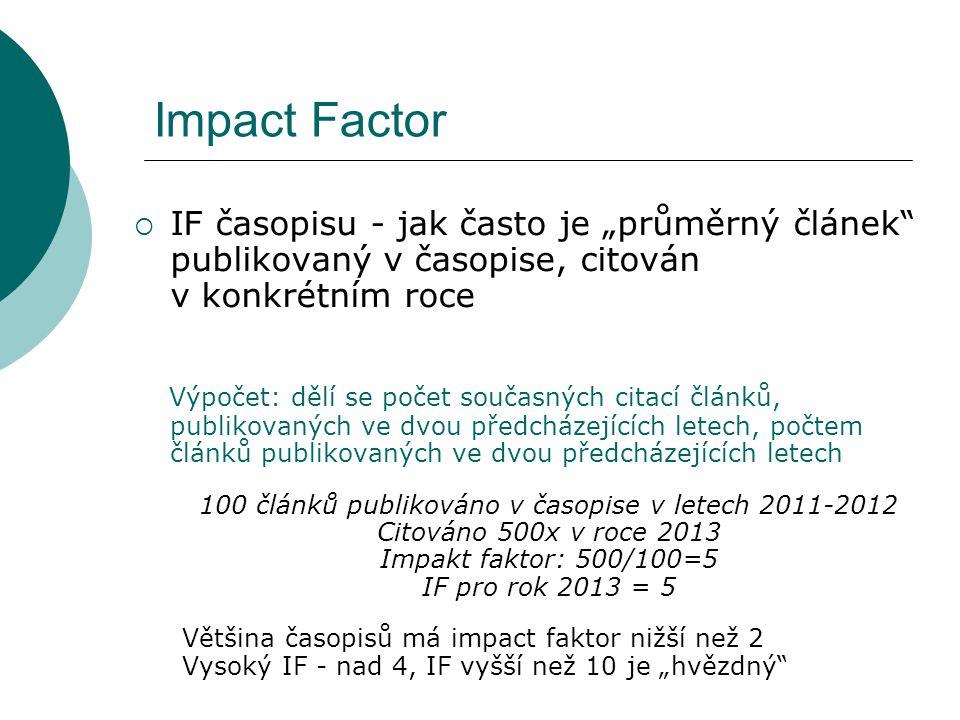 """Impact Factor  IF časopisu - jak často je """"průměrný článek publikovaný v časopise, citován v konkrétním roce Výpočet: dělí se počet současných citací článků, publikovaných ve dvou předcházejících letech, počtem článků publikovaných ve dvou předcházejících letech 100 článků publikováno v časopise v letech 2011-2012 Citováno 500x v roce 2013 Impakt faktor: 500/100=5 IF pro rok 2013 = 5 Většina časopisů má impact faktor nižší než 2 Vysoký IF - nad 4, IF vyšší než 10 je """"hvězdný"""