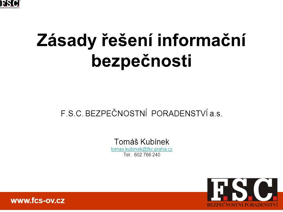 Zásady řešení informační bezpečnosti F.S.C. BEZPEČNOSTNÍ PORADENSTVÍ a.s. Tomáš Kubínek tomas.kubinek@fsc-praha.cz Tel.: 602 766 240 www.fcs-ov.cz