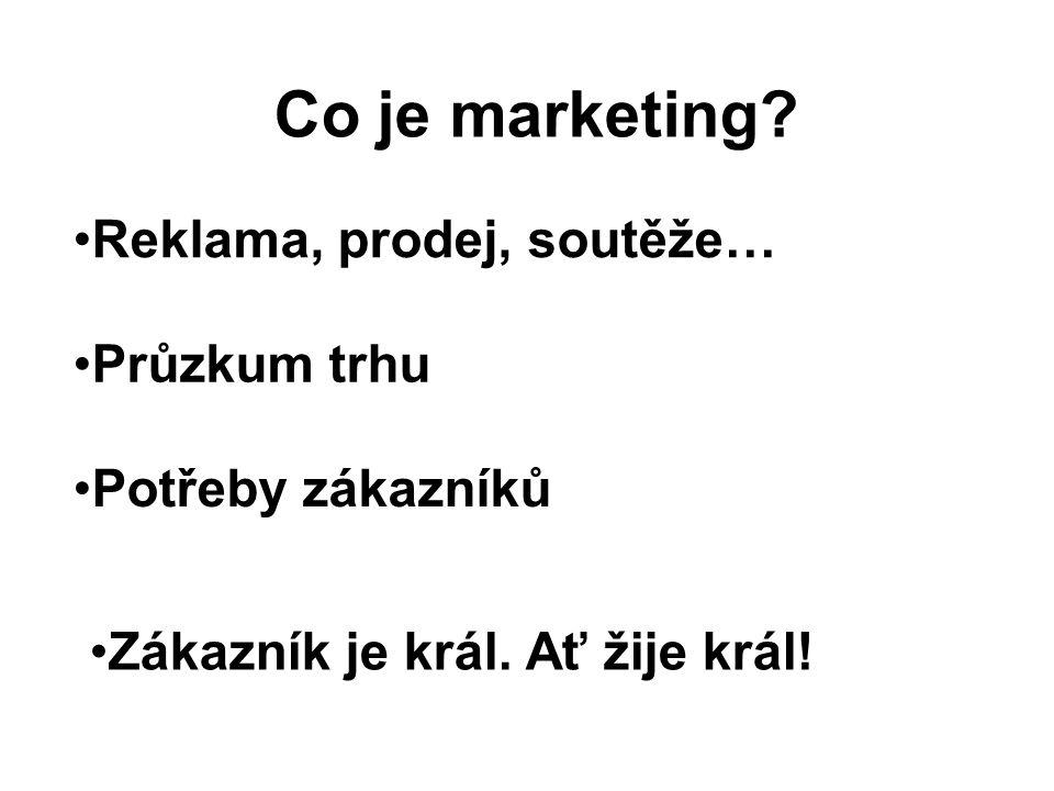 Co je marketing? Reklama, prodej, soutěže… Průzkum trhu Potřeby zákazníků Zákazník je král. Ať žije král!