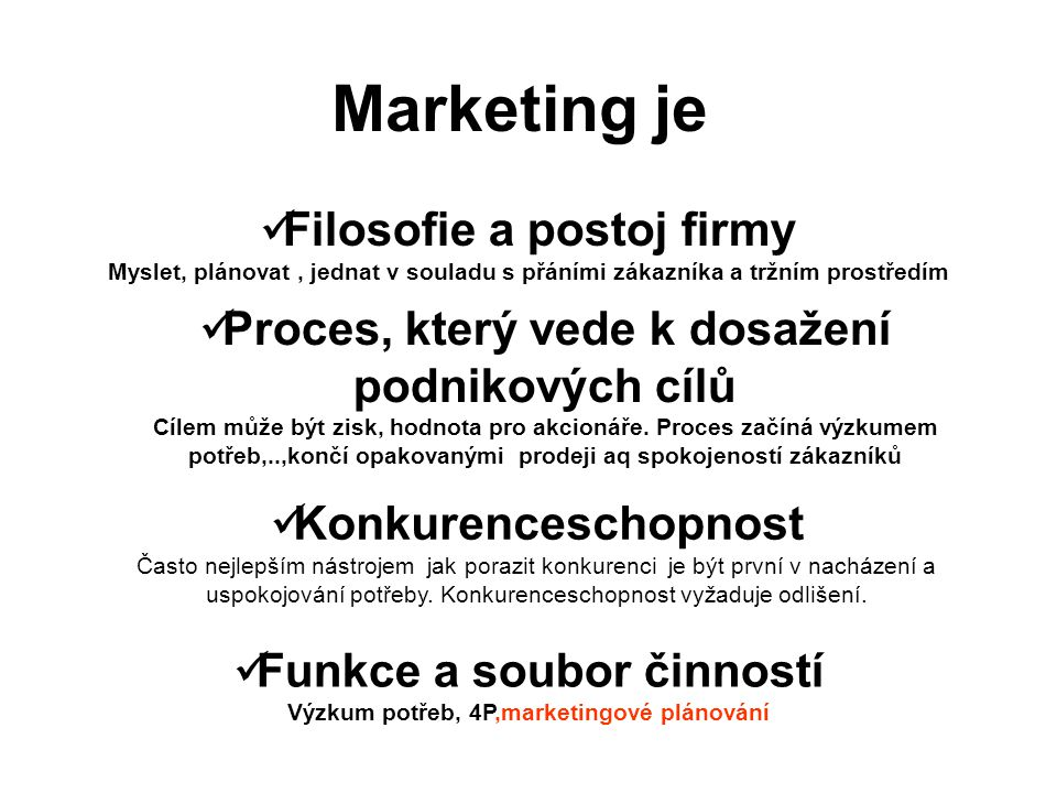 Marketing je Filosofie a postoj firmy Myslet, plánovat, jednat v souladu s přáními zákazníka a tržním prostředím Proces, který vede k dosažení podniko
