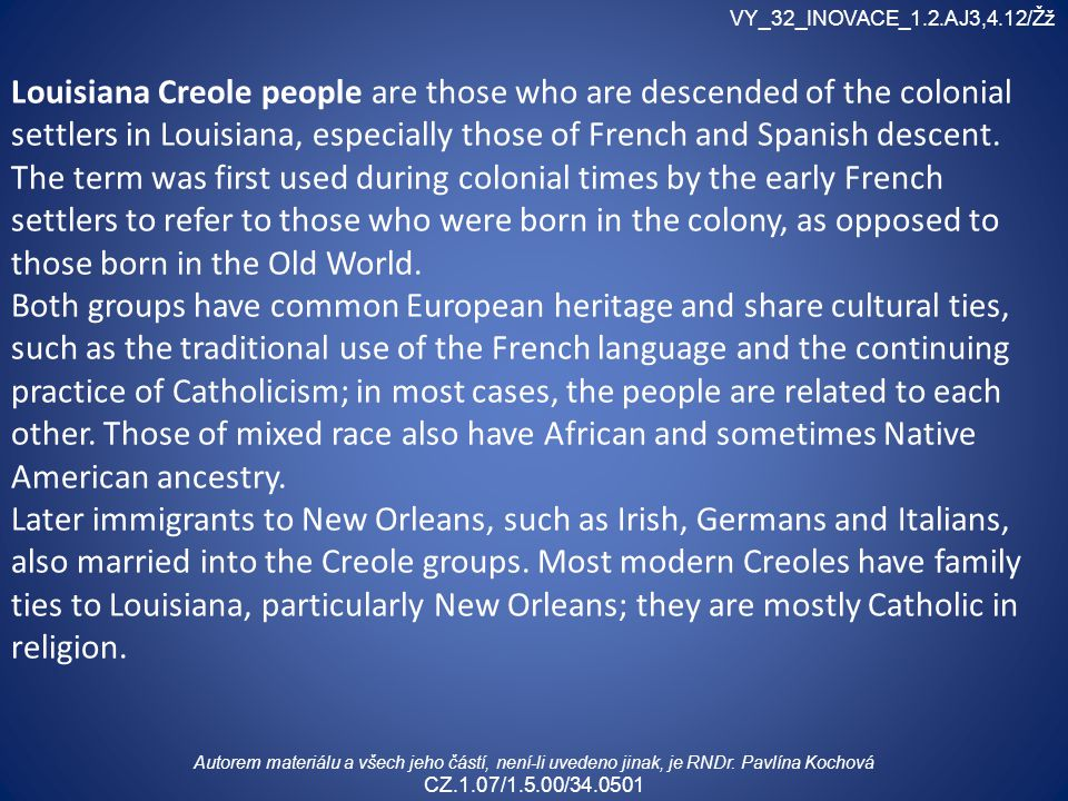 Louisiana Creole people are those who are descended of the colonial settlers in Louisiana, especially those of French and Spanish descent.