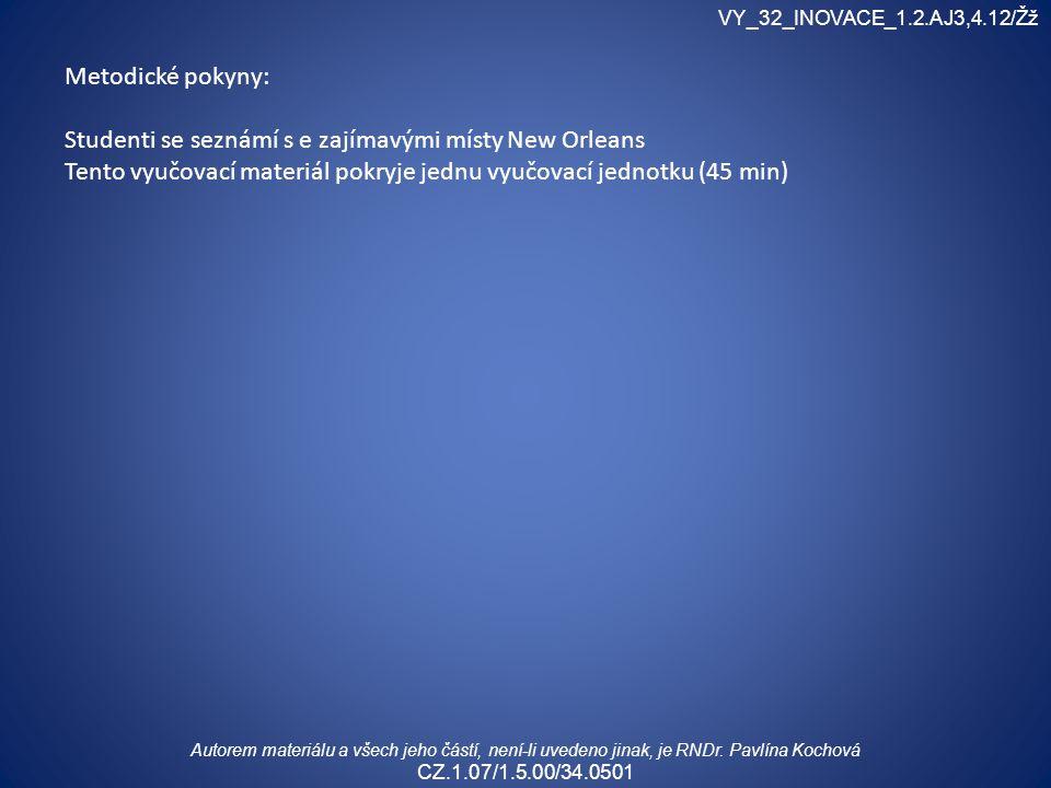 Metodické pokyny: Studenti se seznámí s e zajímavými místy New Orleans Tento vyučovací materiál pokryje jednu vyučovací jednotku (45 min) VY_32_INOVACE_1.2.AJ3,4.12/Žž Autorem materiálu a všech jeho částí, není-li uvedeno jinak, je RNDr.