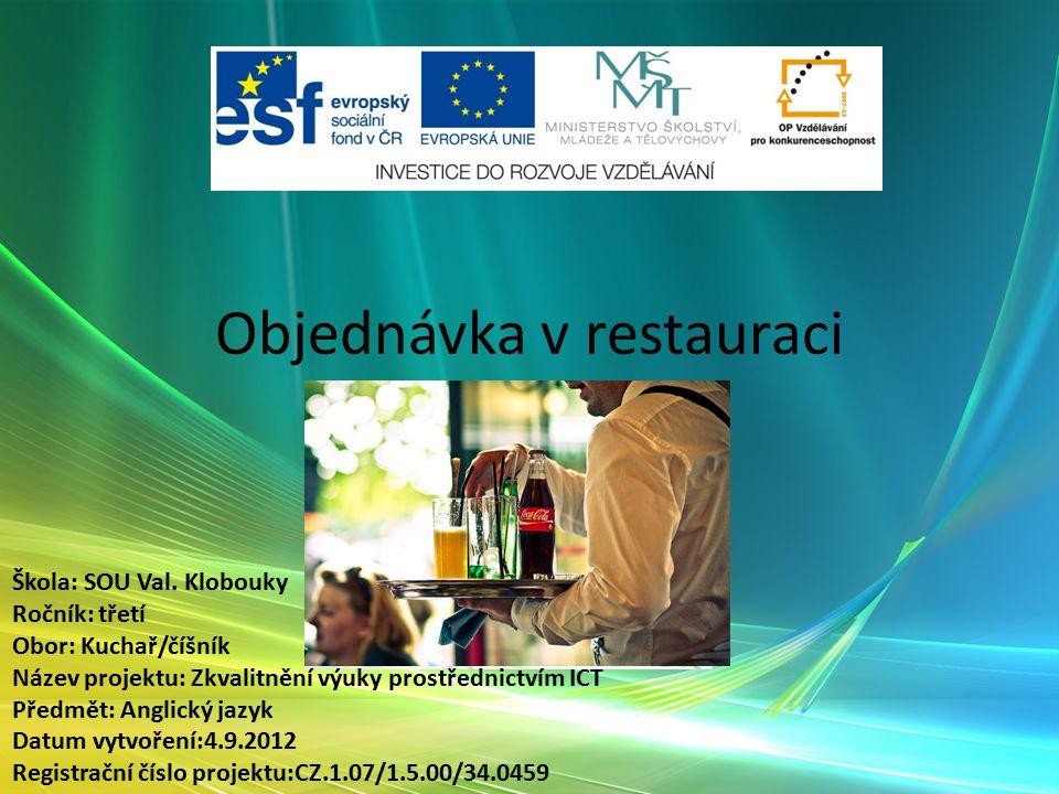 Objednávka v restauraci Slovní zásoba Škola: SOU Val. Klobouky Ročník: třetí Obor: Kuchař/číšník Název projektu: Zkvalitnění výuky prostřednictvím ICT