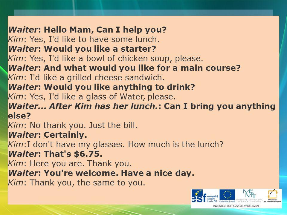 Vypište příklady použití z rozhovorů a nahraďte je jinými frázemi: Najděte zdvořilé fráze v textu: Waiter: Hello Mam, Can I help you? Kim: Yes, I'd li