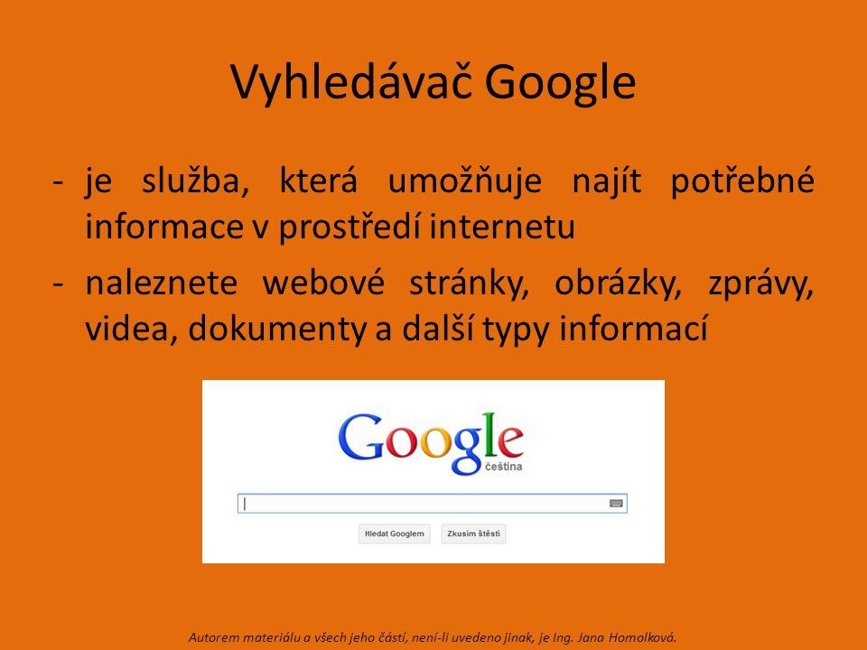 Vyhledávač Google -je služba, která umožňuje najít potřebné informace v prostředí internetu -naleznete webové stránky, obrázky, zprávy, videa, dokumenty a další typy informací Autorem materiálu a všech jeho částí, není-li uvedeno jinak, je Ing.