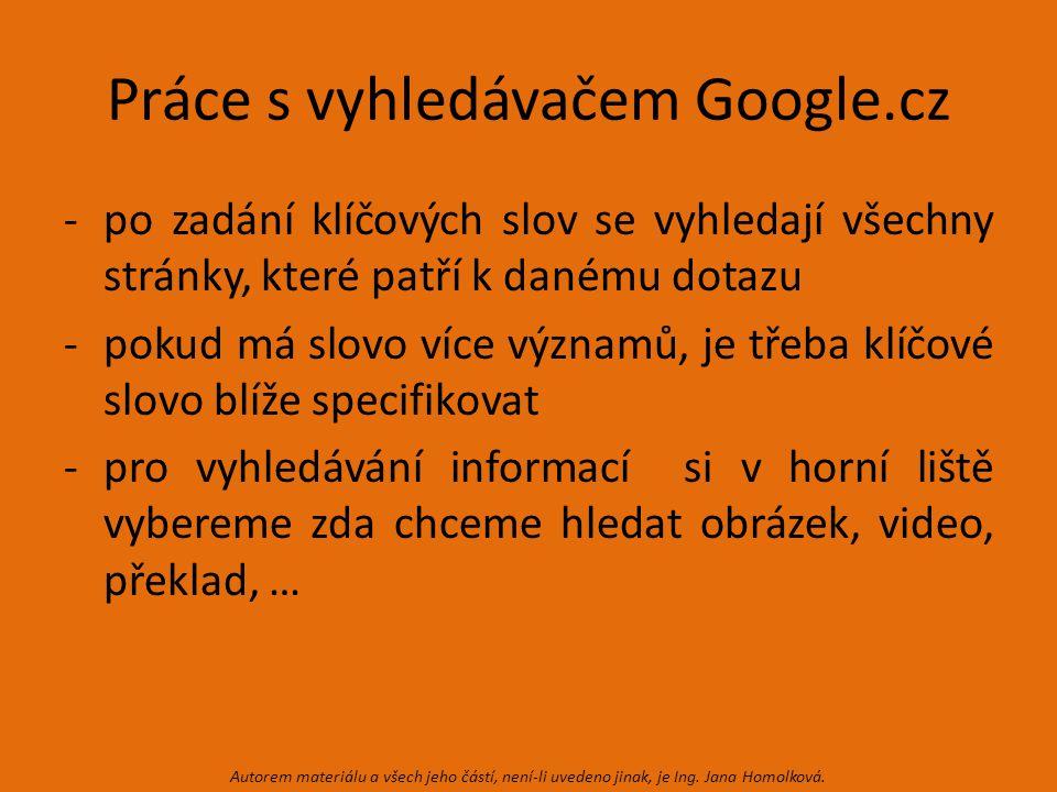 Práce s vyhledávačem Google.cz -po zadání klíčových slov se vyhledají všechny stránky, které patří k danému dotazu -pokud má slovo více významů, je třeba klíčové slovo blíže specifikovat -pro vyhledávání informací si v horní liště vybereme zda chceme hledat obrázek, video, překlad, … Autorem materiálu a všech jeho částí, není-li uvedeno jinak, je Ing.