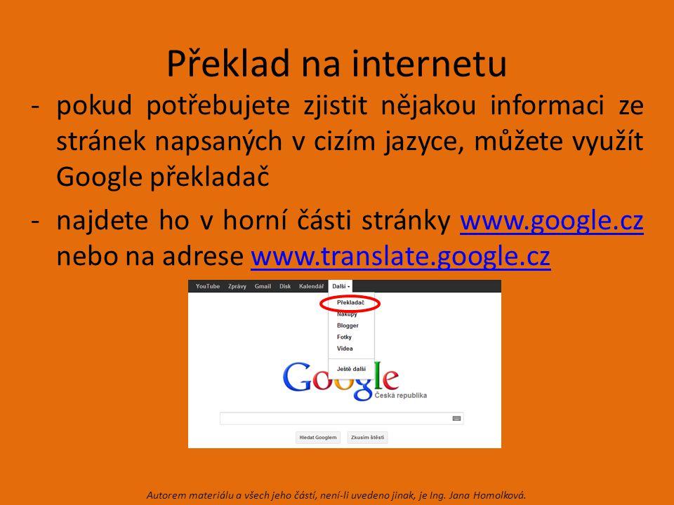 Překlad na internetu -pokud potřebujete zjistit nějakou informaci ze stránek napsaných v cizím jazyce, můžete využít Google překladač -najdete ho v horní části stránky www.google.cz nebo na adrese www.translate.google.czwww.google.czwww.translate.google.cz Autorem materiálu a všech jeho částí, není-li uvedeno jinak, je Ing.
