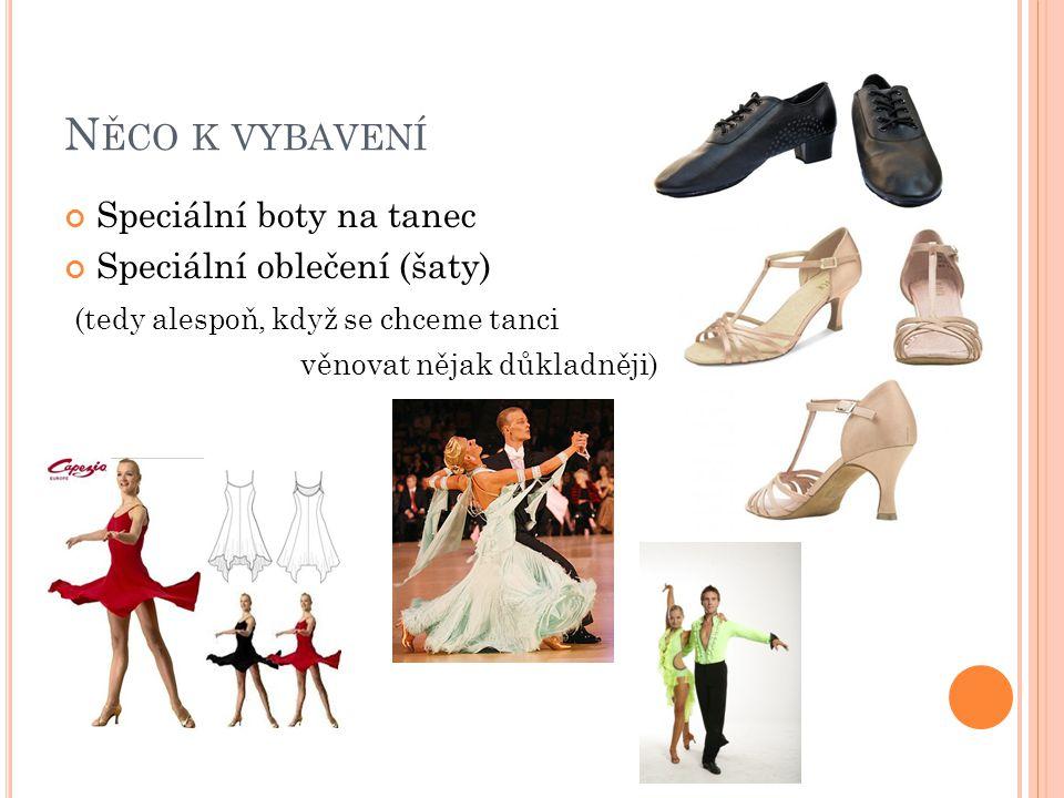 N ĚCO K VYBAVENÍ Speciální boty na tanec Speciální oblečení (šaty) (tedy alespoň, když se chceme tanci věnovat nějak důkladněji)