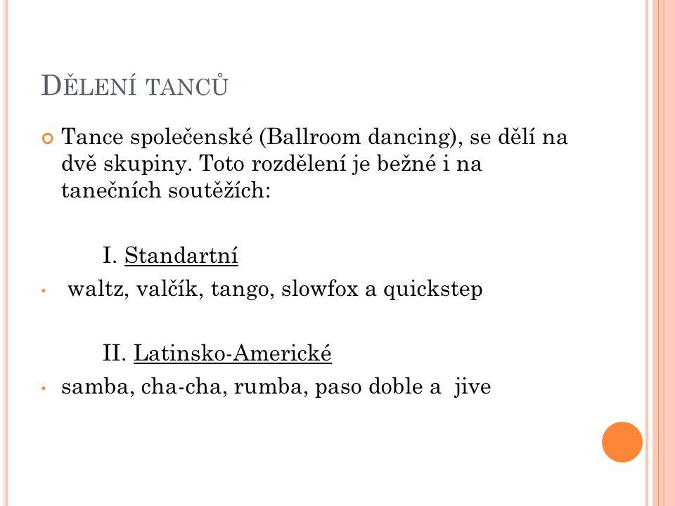D ĚLENÍ TANCŮ Tance společenské (Ballroom dancing), se dělí na dvě skupiny. Toto rozdělení je bežné i na tanečních soutěžích: I. Standartní waltz, val