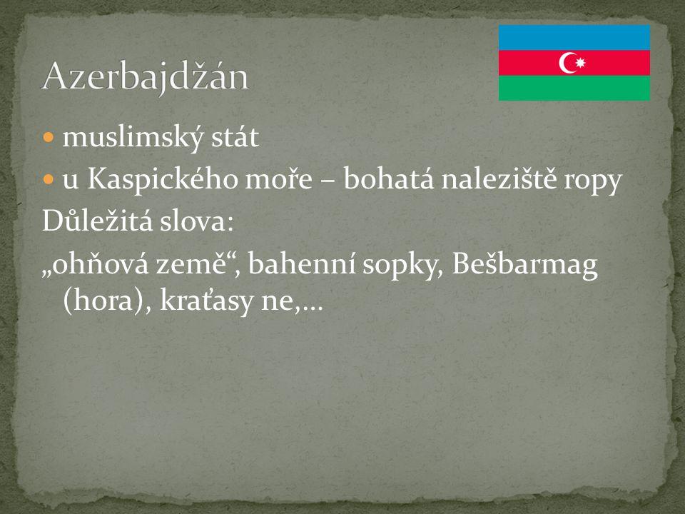 """muslimský stát u Kaspického moře – bohatá naleziště ropy Důležitá slova: """"ohňová země"""", bahenní sopky, Bešbarmag (hora), kraťasy ne,…"""