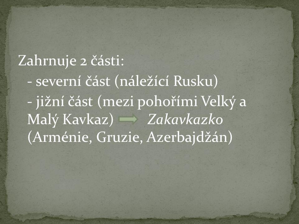 Zahrnuje 2 části: - severní část (náležící Rusku) - jižní část (mezi pohořími Velký a Malý Kavkaz) Zakavkazko (Arménie, Gruzie, Azerbajdžán)