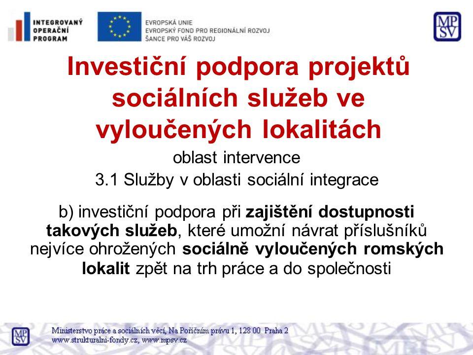 Investiční podpora projektů sociálních služeb ve vyloučených lokalitách oblast intervence 3.1 Služby v oblasti sociální integrace b) investiční podpora při zajištění dostupnosti takových služeb, které umožní návrat příslušníků nejvíce ohrožených sociálně vyloučených romských lokalit zpět na trh práce a do společnosti