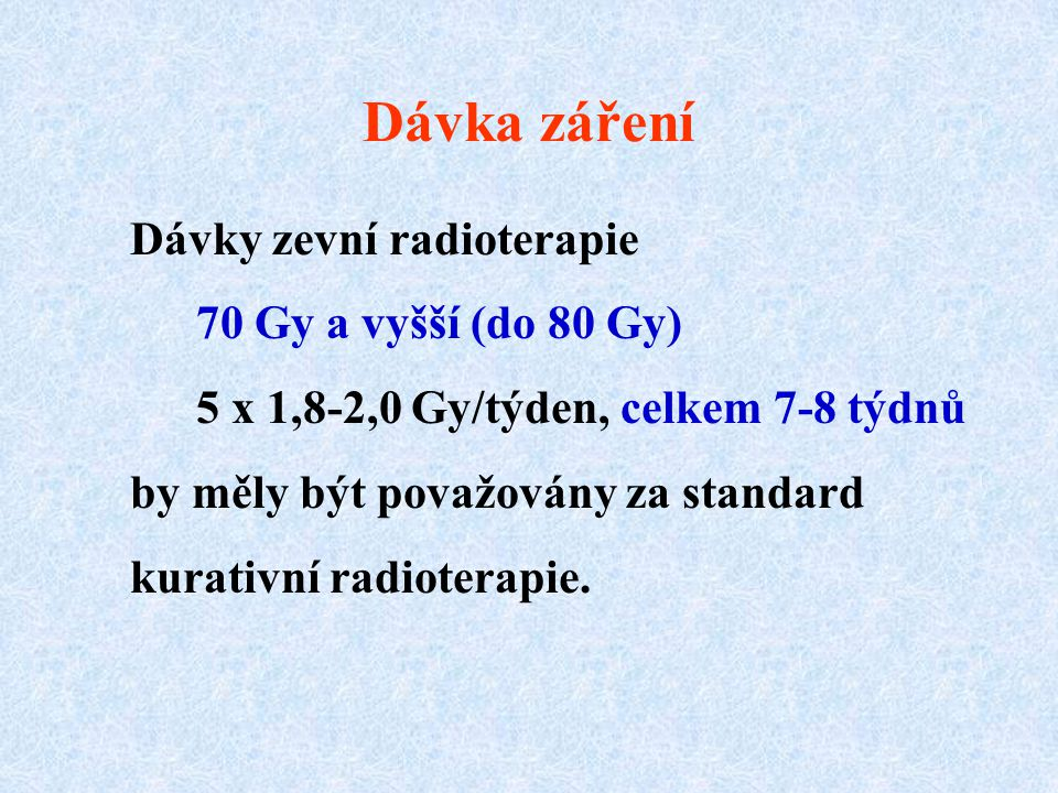 Dávka záření Dávky zevní radioterapie 70 Gy a vyšší (do 80 Gy) 5 x 1,8-2,0 Gy/týden, celkem 7-8 týdnů by měly být považovány za standard kurativní radioterapie.