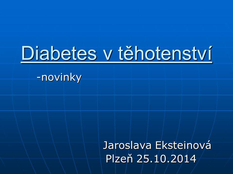 Diabetes v těhotenství -novinky Jaroslava Eksteinová Plzeň 25.10.2014 Plzeň 25.10.2014