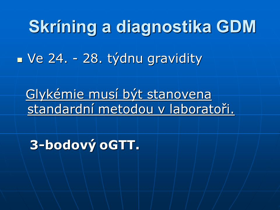 Skríning a diagnostika GDM Skríning a diagnostika GDM Ve 24. - 28. týdnu gravidity Ve 24. - 28. týdnu gravidity Glykémie musí být stanovena standardní