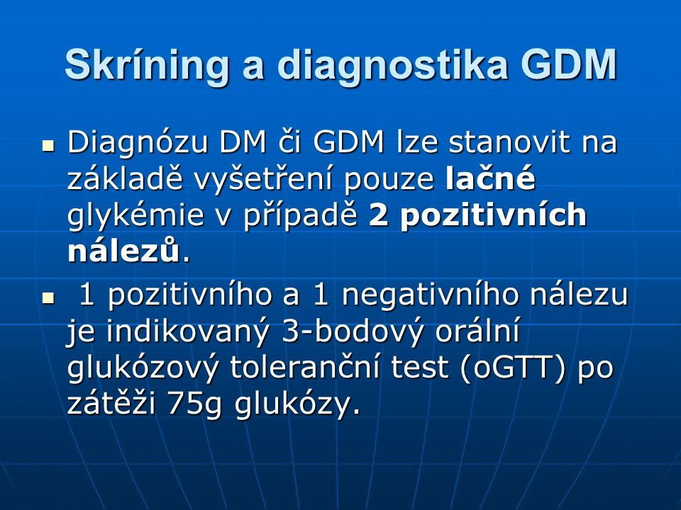 Skríning a diagnostika GDM Diagnózu DM či GDM lze stanovit na základě vyšetření pouze lačné glykémie v případě 2 pozitivních nálezů. Diagnózu DM či GD