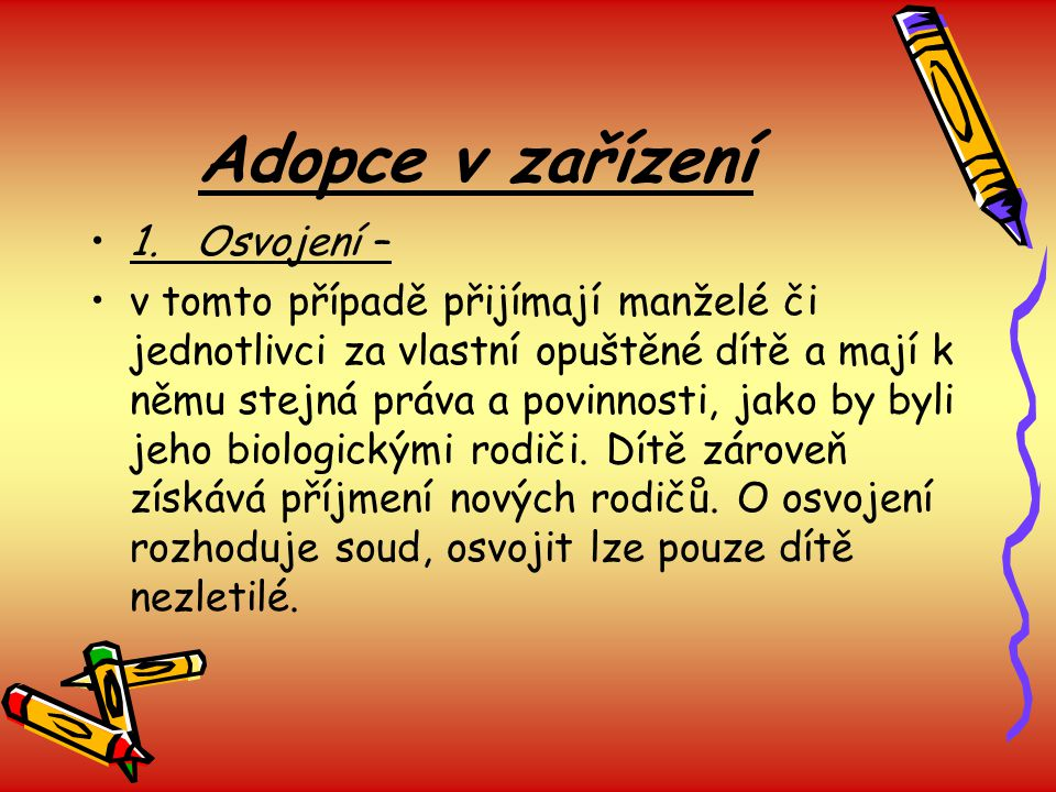 Adopce v zařízení 1.Osvojení – v tomto případě přijímají manželé či jednotlivci za vlastní opuštěné dítě a mají k němu stejná práva a povinnosti, jako by byli jeho biologickými rodiči.
