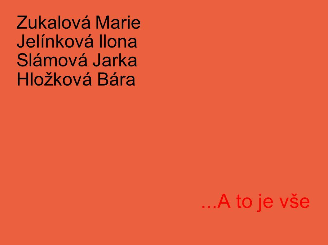 Zukalová Marie Jelínková Ilona Slámová Jarka Hložková Bára...A to je vše
