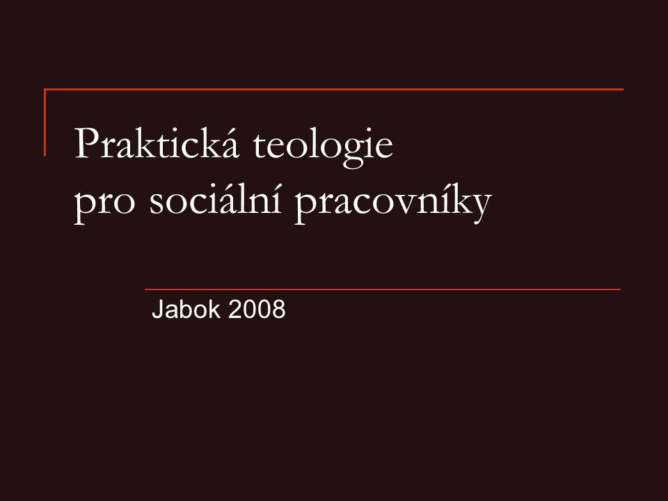 10 Praktická teologie pro sociální pracovníky.Jabok 2008 2 Obsah A Obecná část  1.
