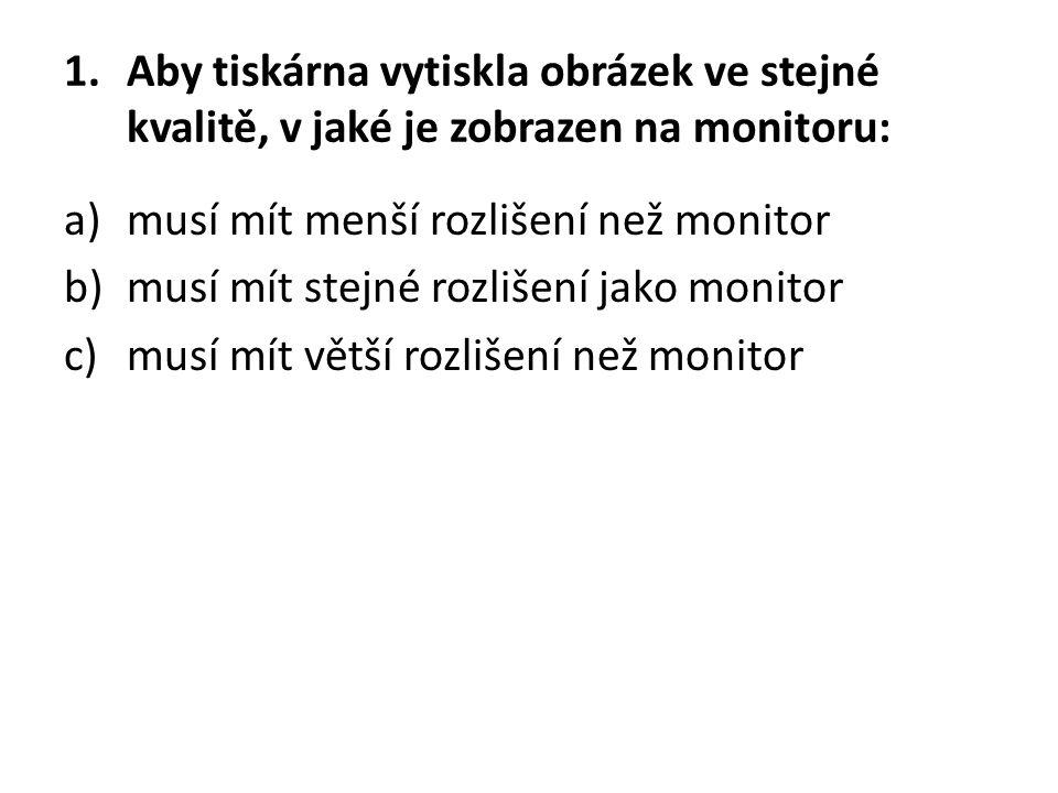 1.Aby tiskárna vytiskla obrázek ve stejné kvalitě, v jaké je zobrazen na monitoru: a)musí mít menší rozlišení než monitor b)musí mít stejné rozlišení jako monitor c)musí mít větší rozlišení než monitor