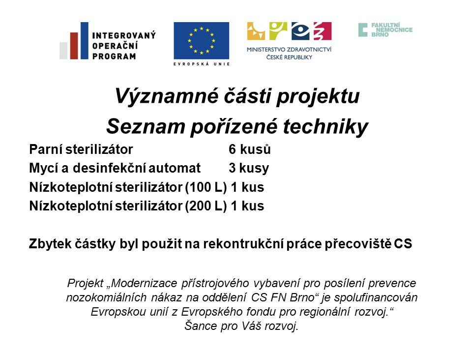 """Významné části projektu Seznam pořízené techniky Parní sterilizátor 6 kusů Mycí a desinfekční automat 3 kusy Nízkoteplotní sterilizátor (100 L) 1 kus Nízkoteplotní sterilizátor (200 L) 1 kus Zbytek částky byl použit na rekontrukční práce přecoviště CS Projekt """"Modernizace přístrojového vybavení pro posílení prevence nozokomiálních nákaz na oddělení CS FN Brno je spolufinancován Evropskou unií z Evropského fondu pro regionální rozvoj. Šance pro Váš rozvoj."""