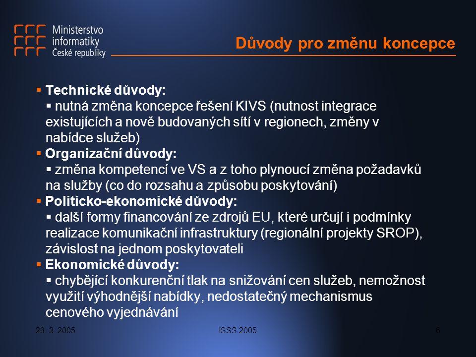 29. 3. 2005ISSS 20056 Důvody pro změnu koncepce  Technické důvody:  nutná změna koncepce řešení KIVS (nutnost integrace existujících a nově budovaný