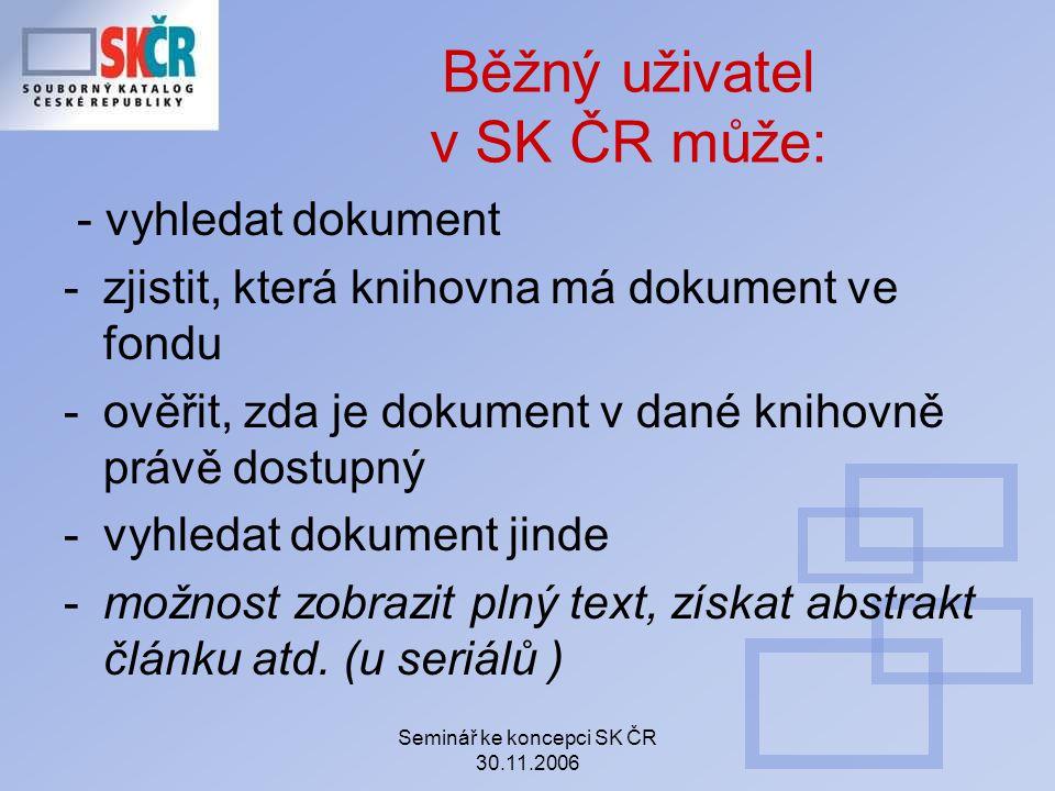 Seminář ke koncepci SK ČR 30.11.2006 Běžný uživatel v SK ČR může: - vyhledat dokument -zjistit, která knihovna má dokument ve fondu -ověřit, zda je do