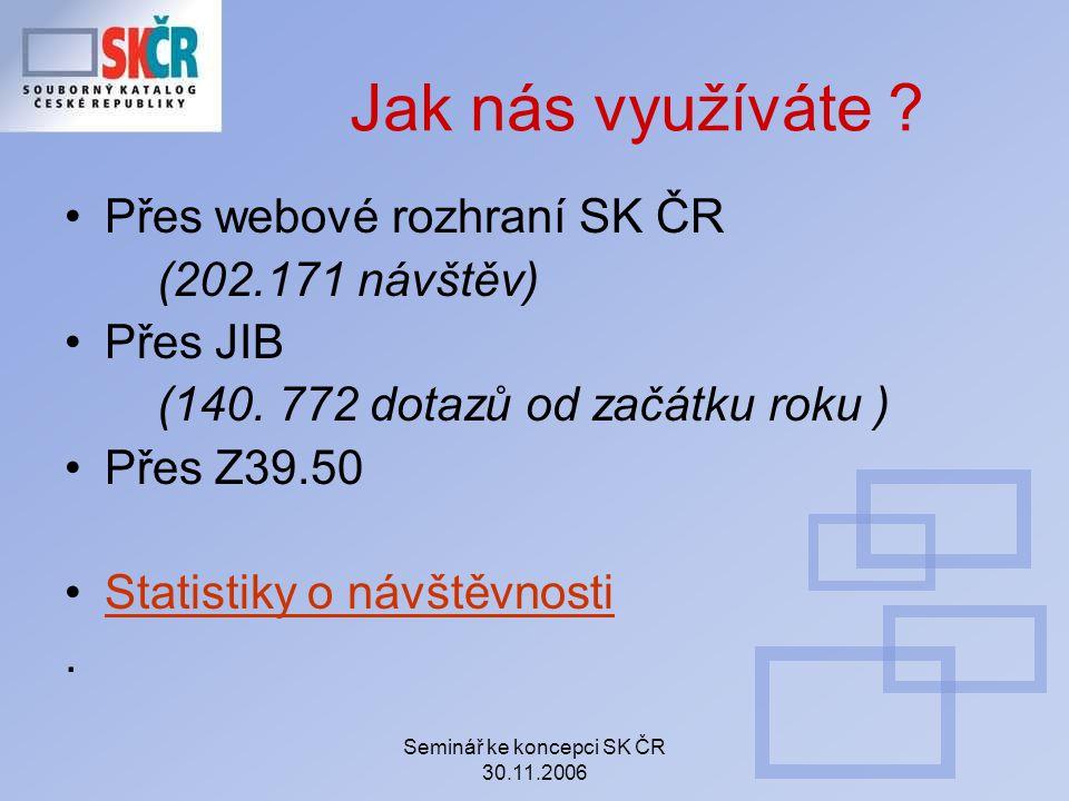 Seminář ke koncepci SK ČR 30.11.2006 Jak nás využíváte ? Přes webové rozhraní SK ČR (202.171 návštěv) Přes JIB (140. 772 dotazů od začátku roku ) Přes