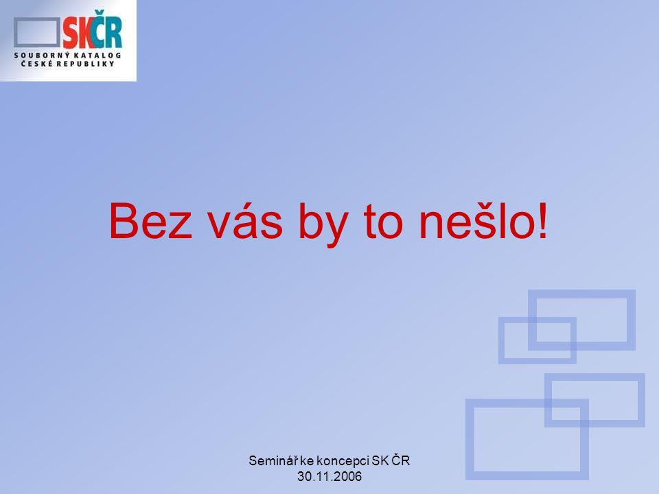 Seminář ke koncepci SK ČR 30.11.2006 Bez vás by to nešlo!