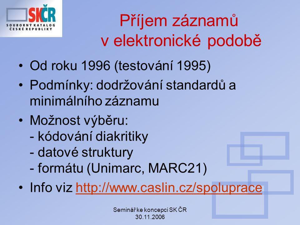 Seminář ke koncepci SK ČR 30.11.2006 Příjem záznamů v elektronické podobě Od roku 1996 (testování 1995) Podmínky: dodržování standardů a minimálního z