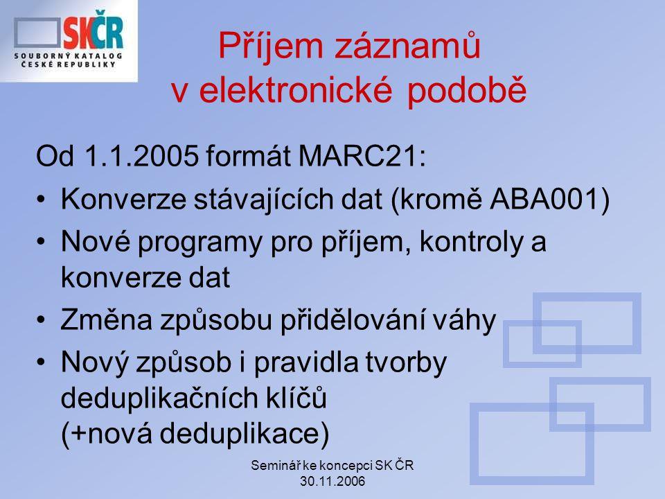 Seminář ke koncepci SK ČR 30.11.2006 Příjem záznamů v elektronické podobě Od 1.1.2005 formát MARC21: Konverze stávajících dat (kromě ABA001) Nové prog