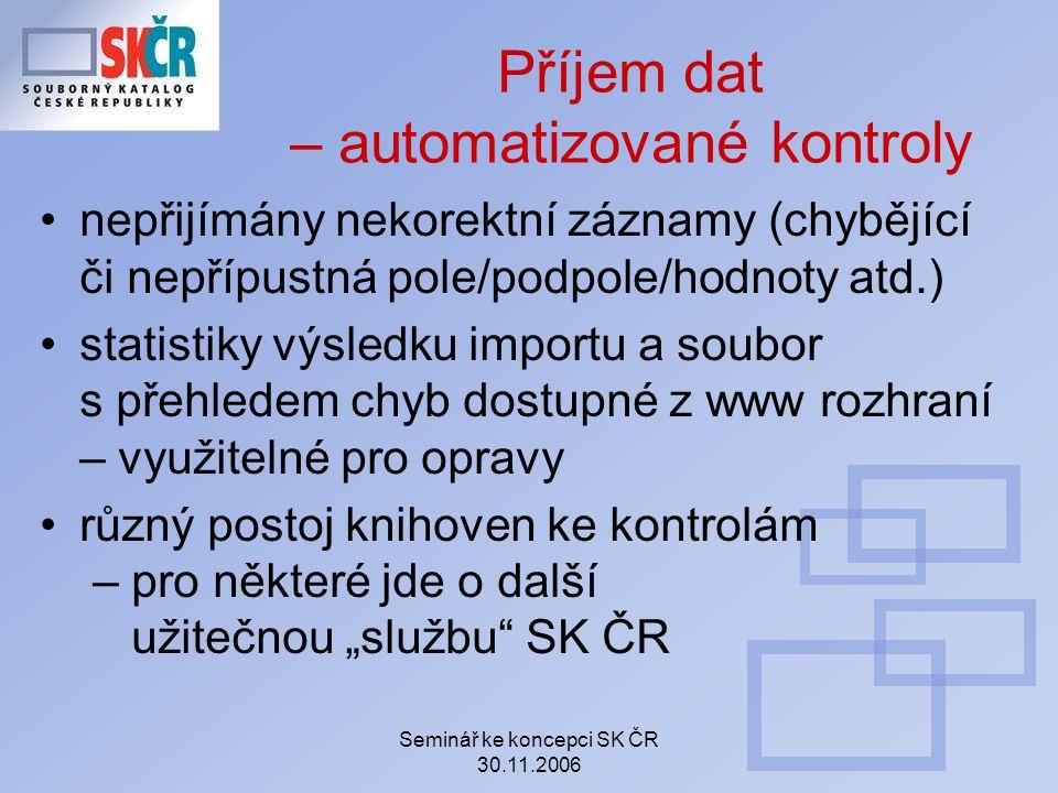 Seminář ke koncepci SK ČR 30.11.2006 Příjem dat – automatizované kontroly nepřijímány nekorektní záznamy (chybějící či nepřípustná pole/podpole/hodnot