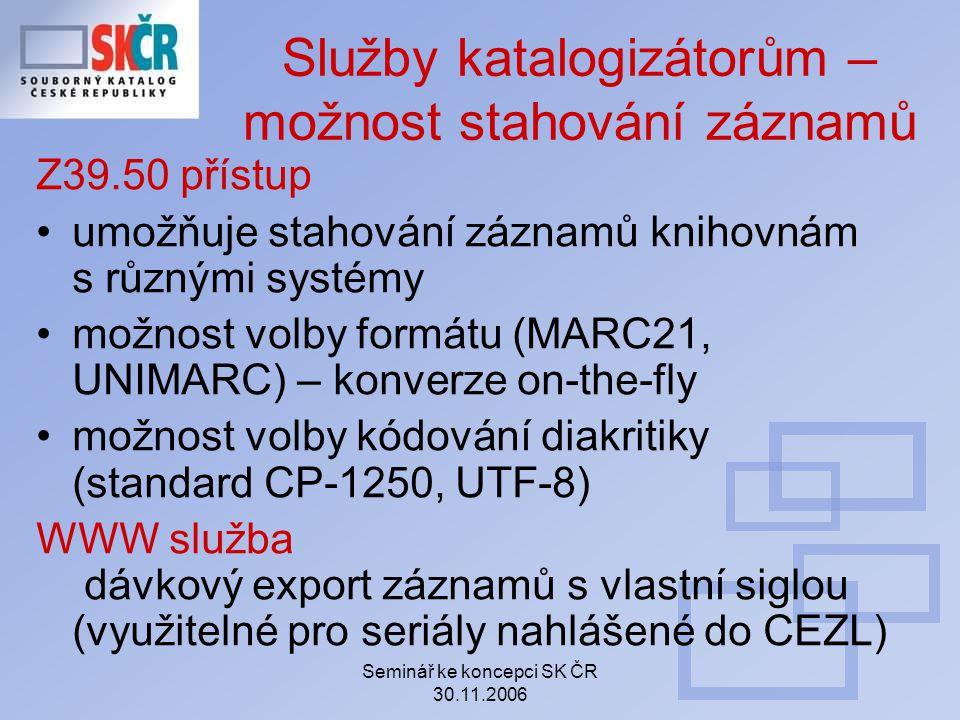 Seminář ke koncepci SK ČR 30.11.2006 Služby katalogizátorům – možnost stahování záznamů Z39.50 přístup umožňuje stahování záznamů knihovnám s různými