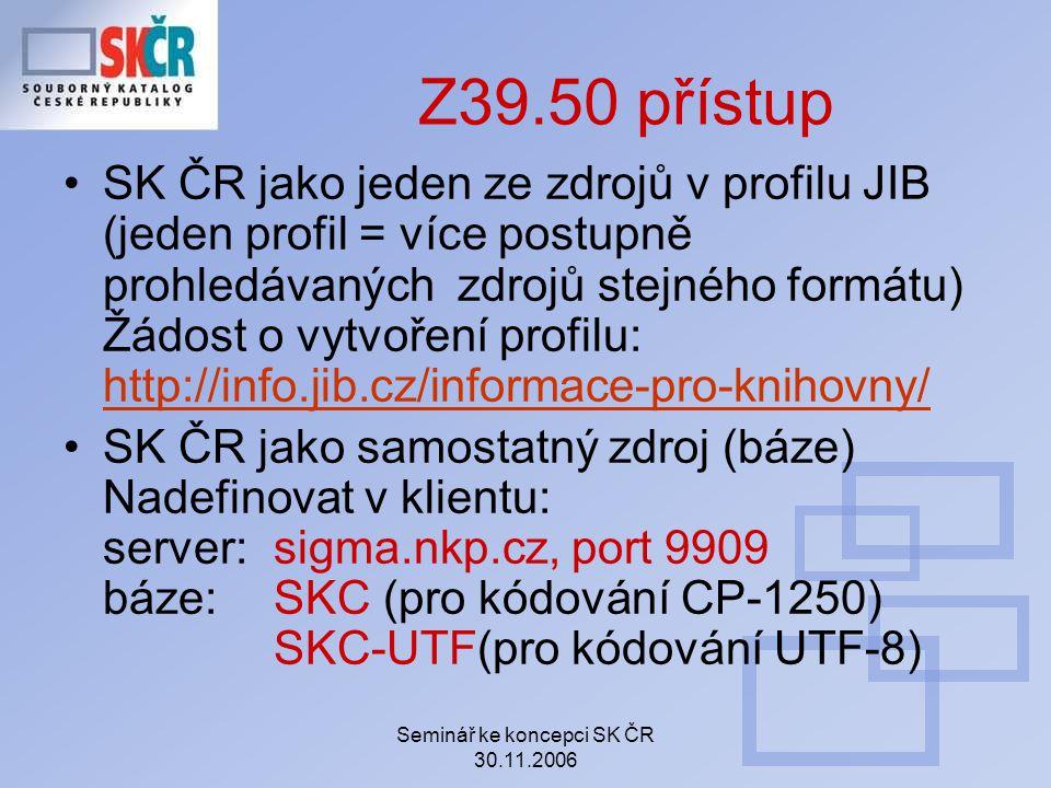 Seminář ke koncepci SK ČR 30.11.2006 Z39.50 přístup SK ČR jako jeden ze zdrojů v profilu JIB (jeden profil = více postupně prohledávaných zdrojů stejn