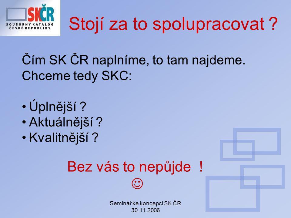 Seminář ke koncepci SK ČR 30.11.2006 Stojí za to spolupracovat ? Čím SK ČR naplníme, to tam najdeme. Chceme tedy SKC: Úplnější ? Aktuálnější ? Kvalitn