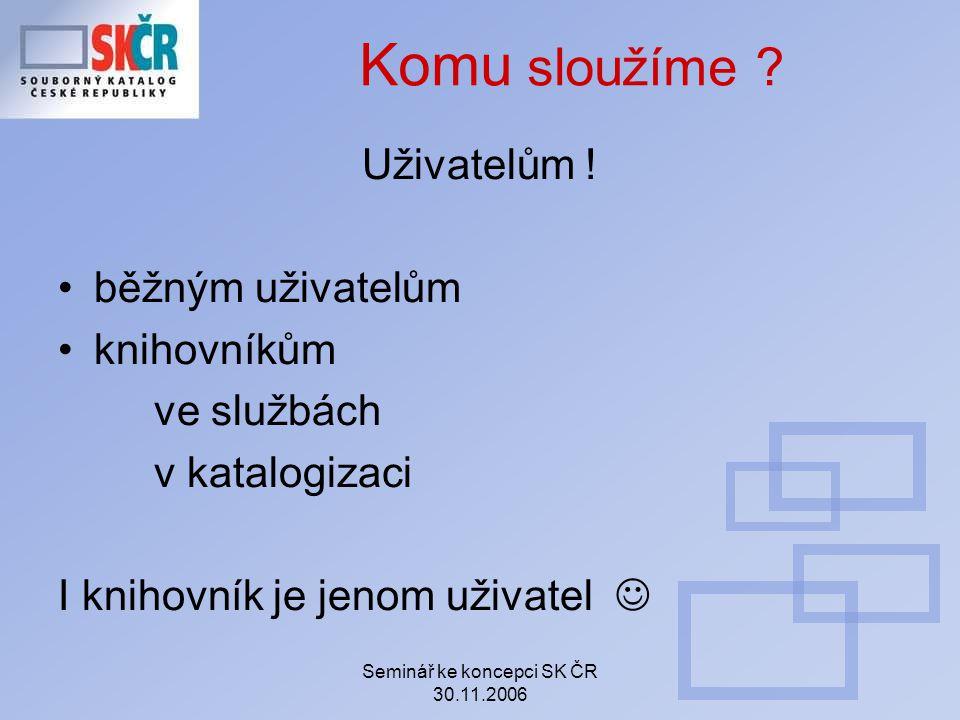 Seminář ke koncepci SK ČR 30.11.2006 Komu sloužíme ? Uživatelům ! běžným uživatelům knihovníkům ve službách v katalogizaci I knihovník je jenom uživat