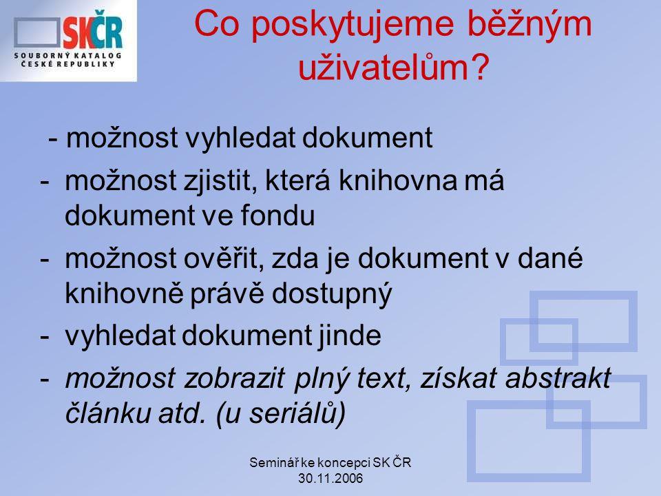 Seminář ke koncepci SK ČR 30.11.2006 Co poskytujeme běžným uživatelům? - možnost vyhledat dokument -možnost zjistit, která knihovna má dokument ve fon