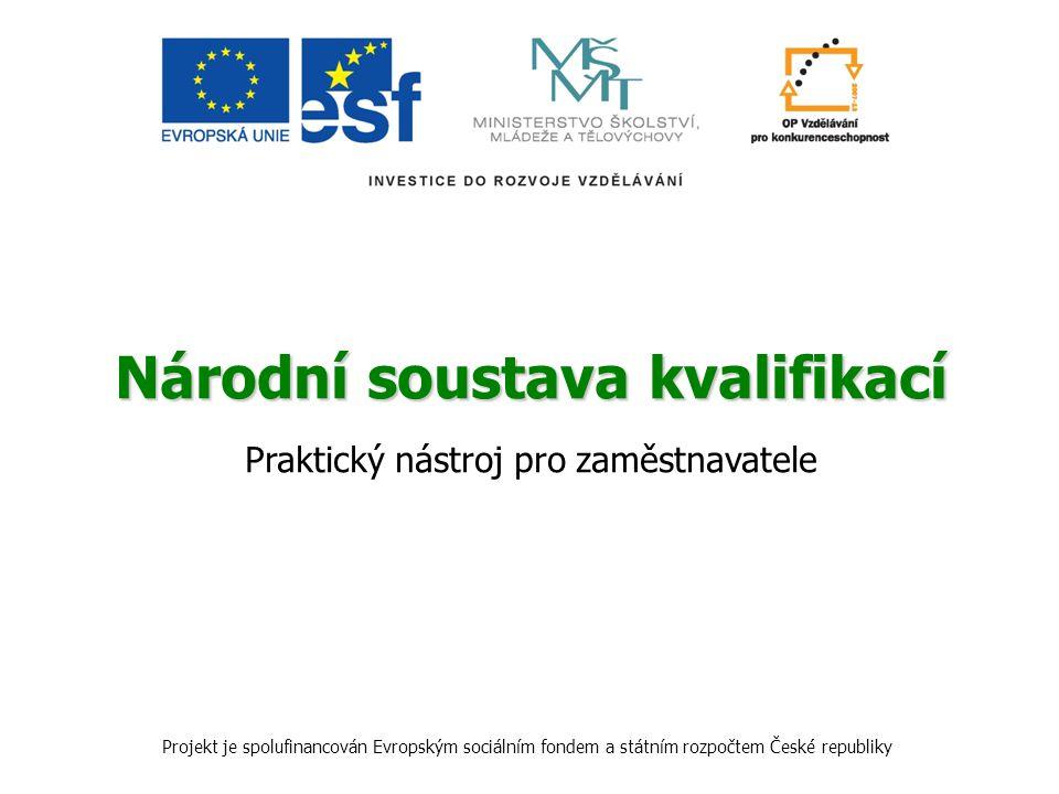 Národní soustava kvalifikací Praktický nástroj pro zaměstnavatele Projekt je spolufinancován Evropským sociálním fondem a státním rozpočtem České repu
