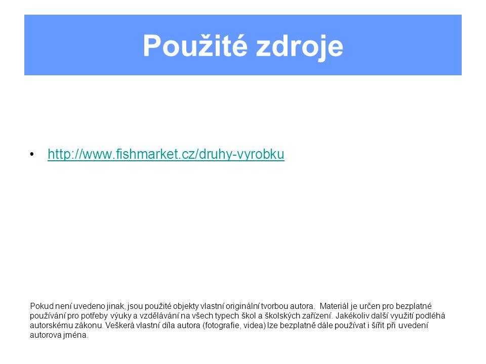 Použité zdroje http://www.fishmarket.cz/druhy-vyrobku Pokud není uvedeno jinak, jsou použité objekty vlastní originální tvorbou autora.