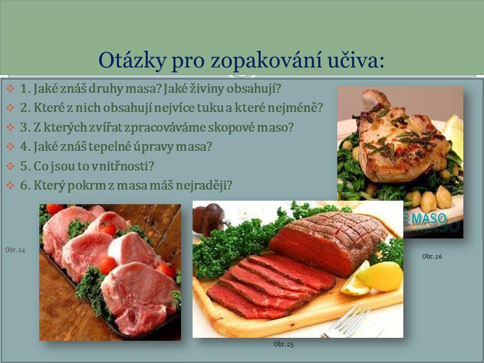 Otázky pro zopakování učiva:  1. Jaké znáš druhy masa? Jaké živiny obsahují?  2. Které z nich obsahují nejvíce tuku a které nejméně?  3. Z kterých