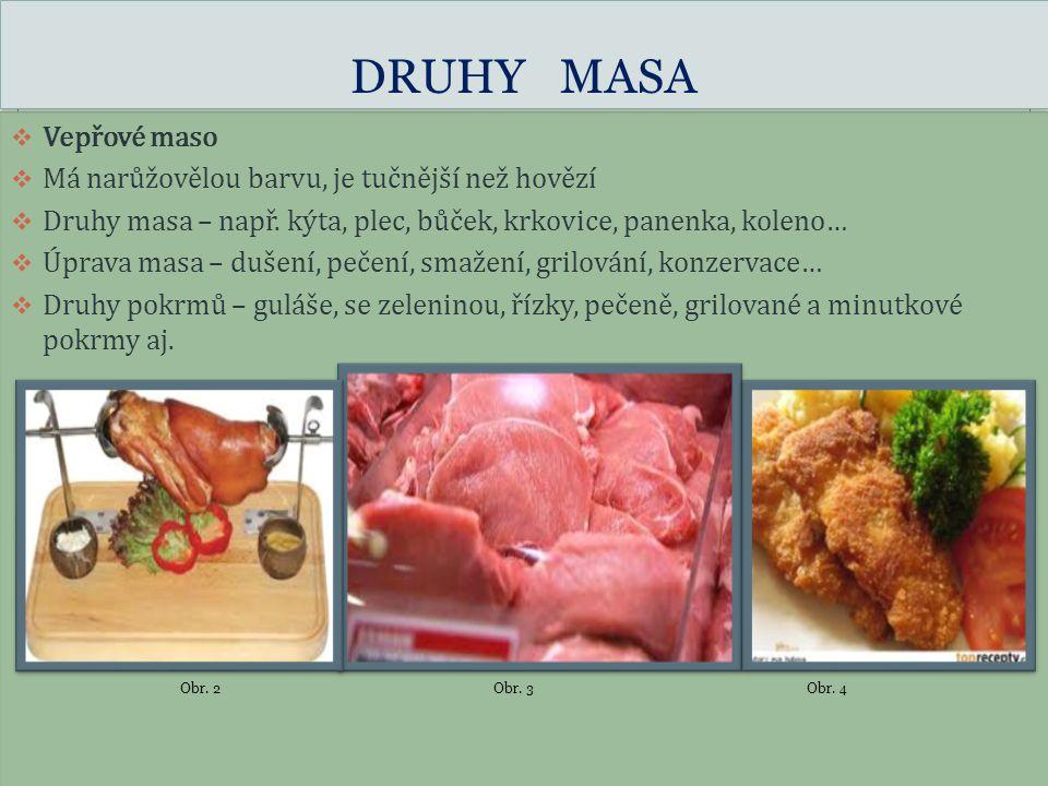 DRUHY MASA  Vepřové maso  Má narůžovělou barvu, je tučnější než hovězí  Druhy masa – např. kýta, plec, bůček, krkovice, panenka, koleno…  Úprava m